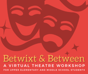Betwixt and Between: A Virtual Theatre Workshop for 4th-8th Grade Students
